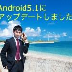 Nexus5、Android5.1にアップデートしてから10日程経過いたしました。